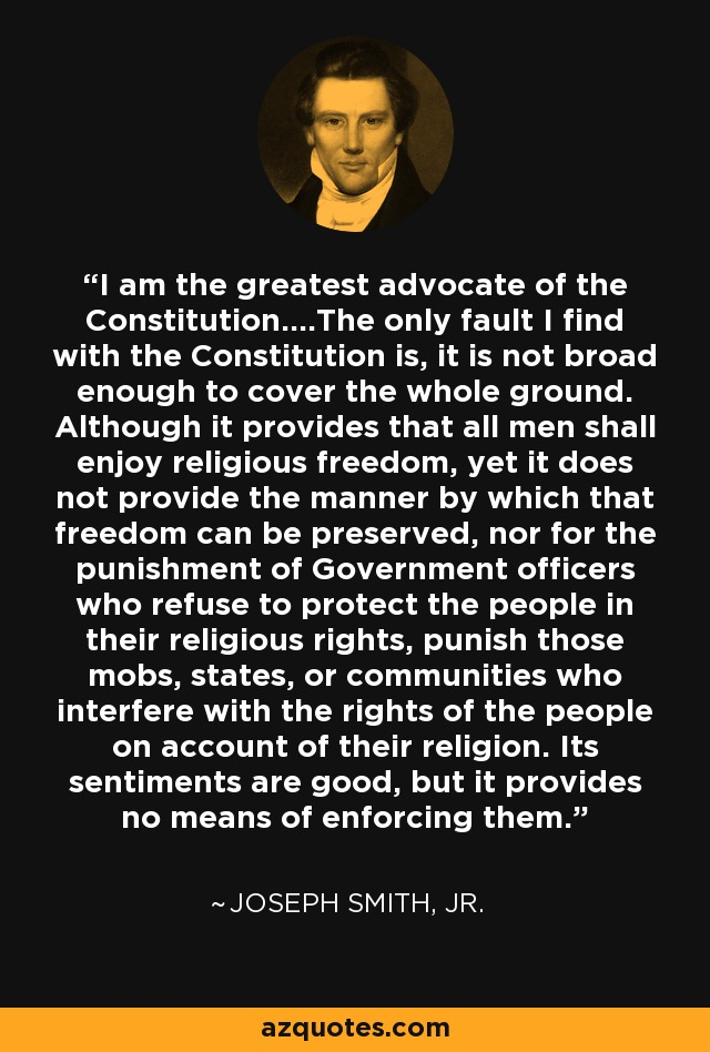 I am the greatest advocate of the Constitution....The only fault I find with the Constitution is, it is not broad enough to cover the whole ground. Although it provides that all men shall enjoy religious freedom, yet it does not provide the manner by which that freedom can be preserved, nor for the punishment of Government officers who refuse to protect the people in their religious rights, punish those mobs, states, or communities who interfere with the rights of the people on account of their religion. Its sentiments are good, but it provides no means of enforcing them. - Joseph Smith, Jr.