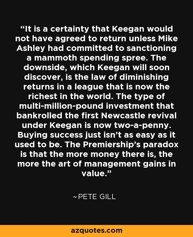 It is a certainty that Keegan would not have agreed to return unless Mike Ashley had committed to sanctioning a mammoth spending spree. The downside, which Keegan will soon discover, is the law of diminishing returns in a league that is now the richest in the world. The type of multi-million-pound investment that bankrolled the first Newcastle revival under Keegan is now two-a-penny. Buying success just isn't as easy as it used to be. The Premiership's paradox is that the more money there is, the more the art of management gains in value. - Pete Gill