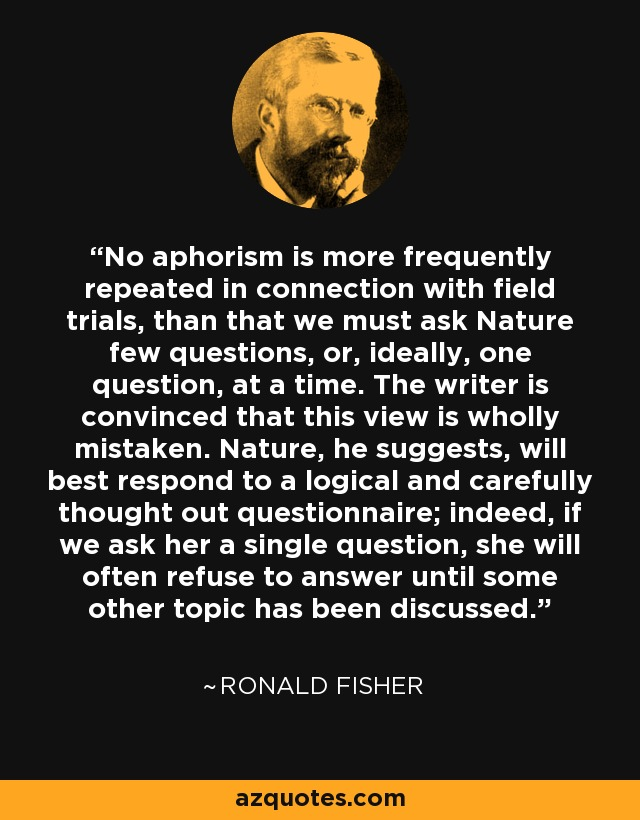 No aphorism is more frequently repeated in connection with field trials, than that we must ask Nature few questions, or, ideally, one question, at a time. The writer is convinced that this view is wholly mistaken. Nature, he suggests, will best respond to a logical and carefully thought out questionnaire; indeed, if we ask her a single question, she will often refuse to answer until some other topic has been discussed. - Ronald Fisher