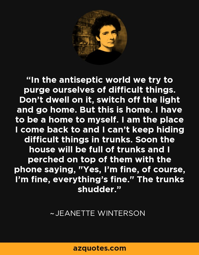In the antiseptic world we try to purge ourselves of difficult things. Don't dwell on it, switch off the light and go home. But this is home. I have to be a home to myself. I am the place I come back to and I can't keep hiding difficult things in trunks. Soon the house will be full of trunks and I perched on top of them with the phone saying,