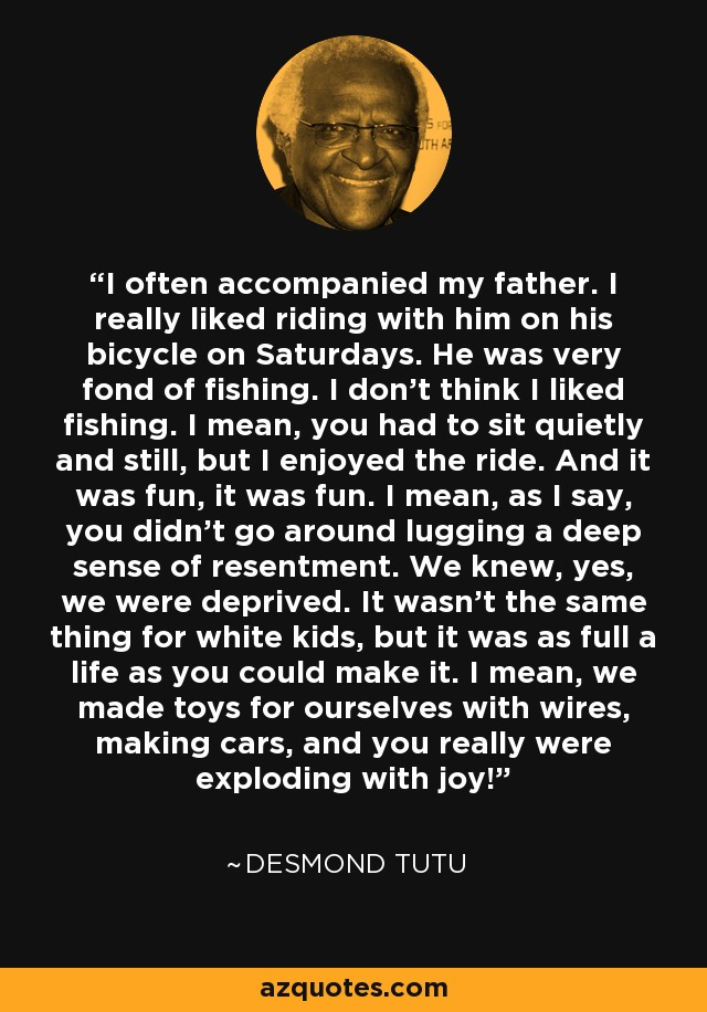 I often accompanied my father. I really liked riding with him on his bicycle on Saturdays. He was very fond of fishing. I don't think I liked fishing. I mean, you had to sit quietly and still, but I enjoyed the ride. And it was fun, it was fun. I mean, as I say, you didn't go around lugging a deep sense of resentment. We knew, yes, we were deprived. It wasn't the same thing for white kids, but it was as full a life as you could make it. I mean, we made toys for ourselves with wires, making cars, and you really were exploding with joy! - Desmond Tutu