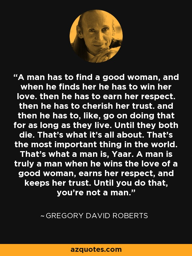 A man has to find a good woman, and when he finds her he has to win her love. then he has to earn her respect. then he has to cherish her trust. and then he has to, like, go on doing that for as long as they live. Until they both die. That's what it's all about. That's the most important thing in the world. That's what a man is, Yaar. A man is truly a man when he wins the love of a good woman, earns her respect, and keeps her trust. Until you do that, you're not a man. - Gregory David Roberts
