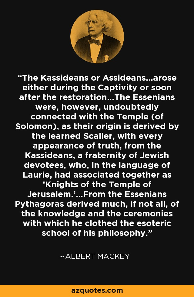 The Kassideans or Assideans...arose either during the Captivity or soon after the restoration...The Essenians were, however, undoubtedly connected with the Temple (of Solomon), as their origin is derived by the learned Scalier, with every appearance of truth, from the Kassideans, a fraternity of Jewish devotees, who, in the language of Laurie, had associated together as 'Knights of the Temple of Jerusalem.'...From the Essenians Pythagoras derived much, if not all, of the knowledge and the ceremonies with which he clothed the esoteric school of his philosophy. - Albert Mackey