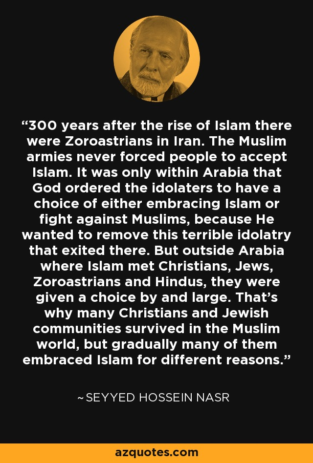 300 years after the rise of Islam there were Zoroastrians in Iran. The Muslim armies never forced people to accept Islam. It was only within Arabia that God ordered the idolaters to have a choice of either embracing Islam or fight against Muslims, because He wanted to remove this terrible idolatry that exited there. But outside Arabia where Islam met Christians, Jews, Zoroastrians and Hindus, they were given a choice by and large. That's why many Christians and Jewish communities survived in the Muslim world, but gradually many of them embraced Islam for different reasons. - Seyyed Hossein Nasr