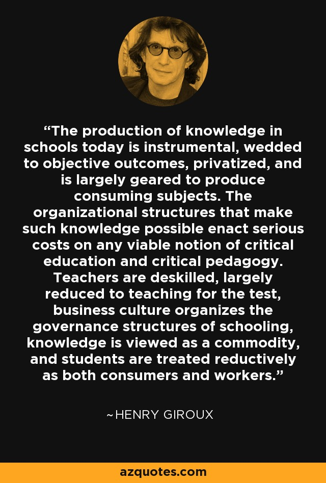 The production of knowledge in schools today is instrumental, wedded to objective outcomes, privatized, and is largely geared to produce consuming subjects. The organizational structures that make such knowledge possible enact serious costs on any viable notion of critical education and critical pedagogy. Teachers are deskilled, largely reduced to teaching for the test, business culture organizes the governance structures of schooling, knowledge is viewed as a commodity, and students are treated reductively as both consumers and workers. - Henry Giroux