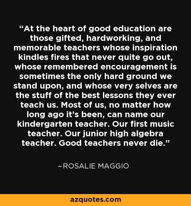 At the heart of good education are those gifted, hardworking, and memorable teachers whose inspiration kindles fires that never quite go out, whose remembered encouragement is sometimes the only hard ground we stand upon, and whose very selves are the stuff of the best lessons they ever teach us. Most of us, no matter how long ago it's been, can name our kindergarten teacher. Our first music teacher. Our junior high algebra teacher. Good teachers never die. - Rosalie Maggio