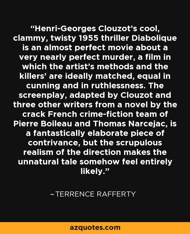 Henri-Georges Clouzot's cool, clammy, twisty 1955 thriller Diabolique is an almost perfect movie about a very nearly perfect murder, a film in which the artist's methods and the killers' are ideally matched, equal in cunning and in ruthlessness. The screenplay, adapted by Clouzot and three other writers from a novel by the crack French crime-fiction team of Pierre Boileau and Thomas Narcejac, is a fantastically elaborate piece of contrivance, but the scrupulous realism of the direction makes the unnatural tale somehow feel entirely likely. - Terrence Rafferty