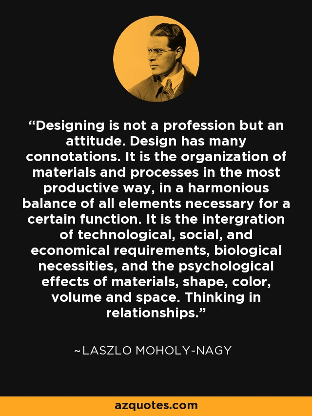 Designing is not a profession but an attitude. Design has many connotations. It is the organization of materials and processes in the most productive way, in a harmonious balance of all elements necessary for a certain function. It is the intergration of technological, social, and economical requirements, biological necessities, and the psychological effects of materials, shape, color, volume and space. Thinking in relationships. - Laszlo Moholy-Nagy