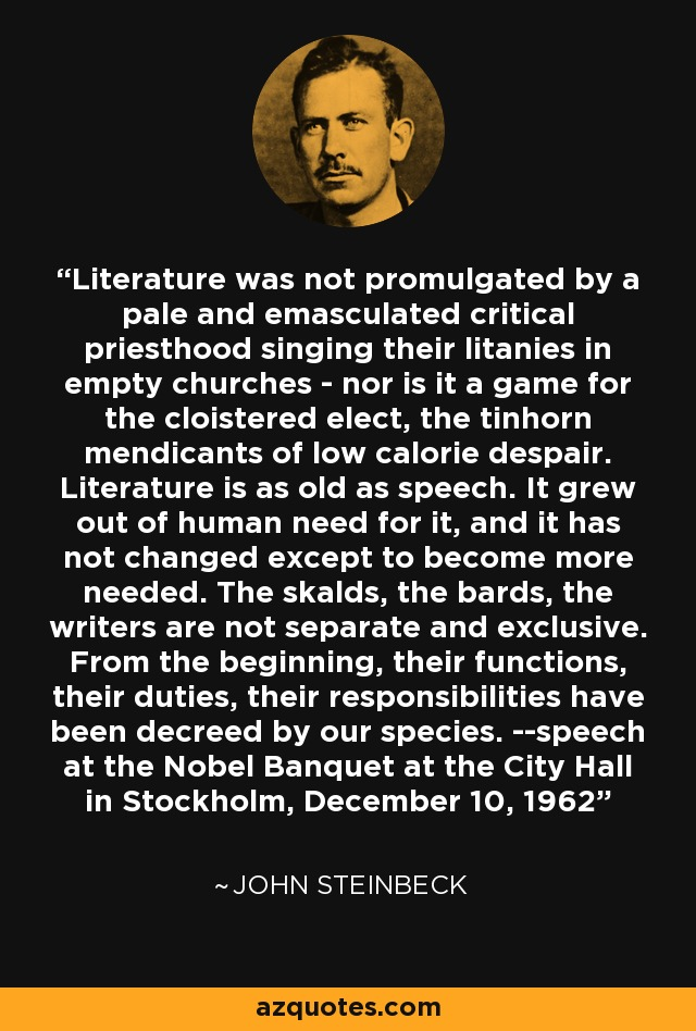 Literature was not promulgated by a pale and emasculated critical priesthood singing their litanies in empty churches - nor is it a game for the cloistered elect, the tinhorn mendicants of low calorie despair. Literature is as old as speech. It grew out of human need for it, and it has not changed except to become more needed. The skalds, the bards, the writers are not separate and exclusive. From the beginning, their functions, their duties, their responsibilities have been decreed by our species. --speech at the Nobel Banquet at the City Hall in Stockholm, December 10, 1962 - John Steinbeck
