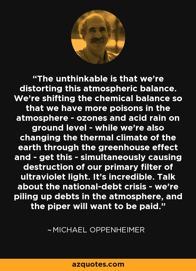The unthinkable is that we're distorting this atmospheric balance. We're shifting the chemical balance so that we have more poisons in the atmosphere - ozones and acid rain on ground level - while we're also changing the thermal climate of the earth through the greenhouse effect and - get this - simultaneously causing destruction of our primary filter of ultraviolet light. It's incredible. Talk about the national-debt crisis - we're piling up debts in the atmosphere, and the piper will want to be paid. - Michael Oppenheimer