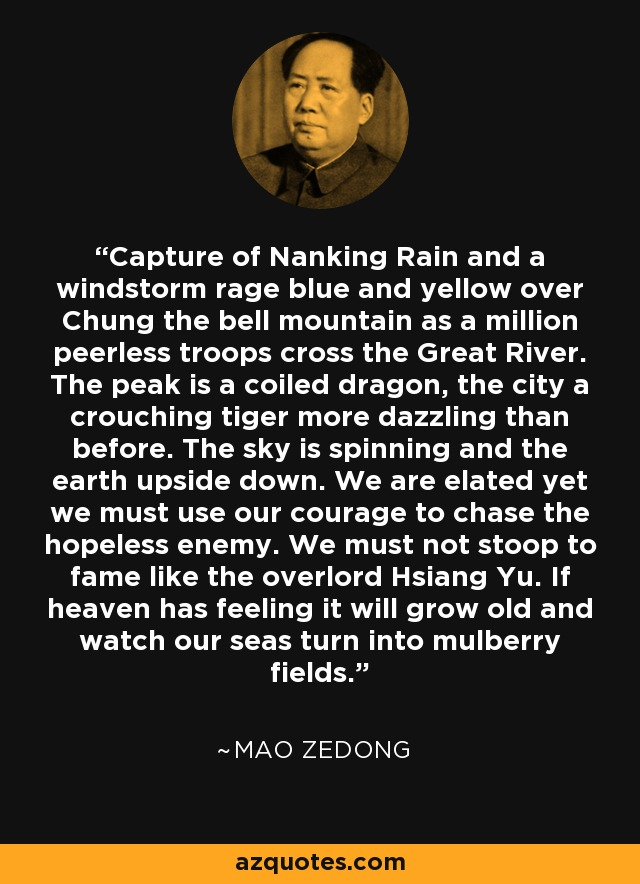Capture of Nanking Rain and a windstorm rage blue and yellow over Chung the bell mountain as a million peerless troops cross the Great River. The peak is a coiled dragon, the city a crouching tiger more dazzling than before. The sky is spinning and the earth upside down. We are elated yet we must use our courage to chase the hopeless enemy. We must not stoop to fame like the overlord Hsiang Yu. If heaven has feeling it will grow old and watch our seas turn into mulberry fields. - Mao Zedong