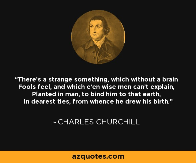 There's a strange something, which without a brain Fools feel, and which e'en wise men can't explain, Planted in man, to bind him to that earth, In dearest ties, from whence he drew his birth. - Charles Churchill