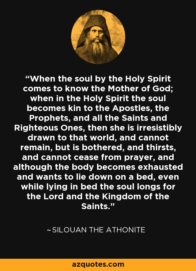 When the soul by the Holy Spirit comes to know the Mother of God; when in the Holy Spirit the soul becomes kin to the Apostles, the Prophets, and all the Saints and Righteous Ones, then she is irresistibly drawn to that world, and cannot remain, but is bothered, and thirsts, and cannot cease from prayer, and although the body becomes exhausted and wants to lie down on a bed, even while lying in bed the soul longs for the Lord and the Kingdom of the Saints. - Silouan the Athonite