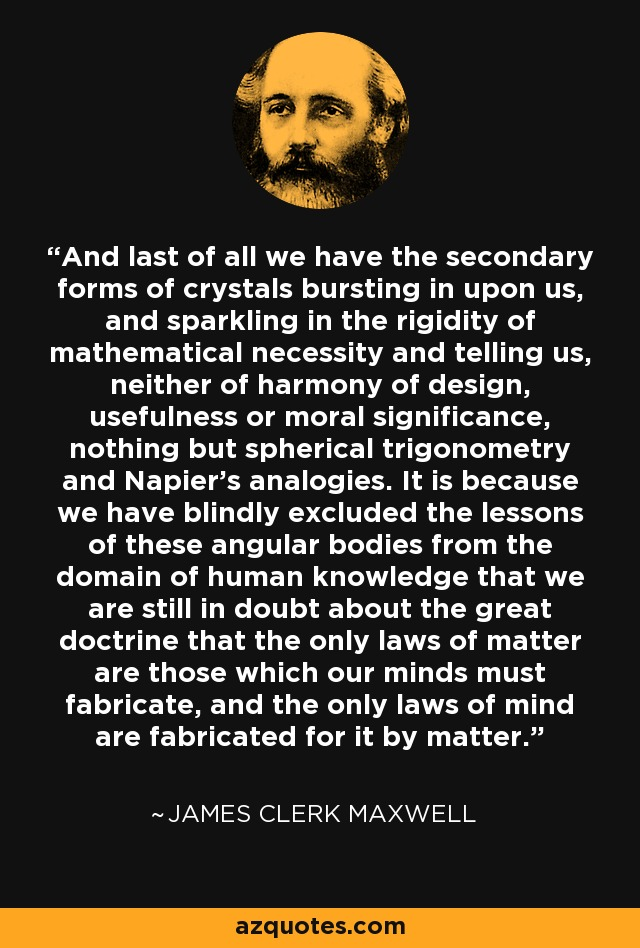 And last of all we have the secondary forms of crystals bursting in upon us, and sparkling in the rigidity of mathematical necessity and telling us, neither of harmony of design, usefulness or moral significance, nothing but spherical trigonometry and Napier's analogies. It is because we have blindly excluded the lessons of these angular bodies from the domain of human knowledge that we are still in doubt about the great doctrine that the only laws of matter are those which our minds must fabricate, and the only laws of mind are fabricated for it by matter. - James Clerk Maxwell
