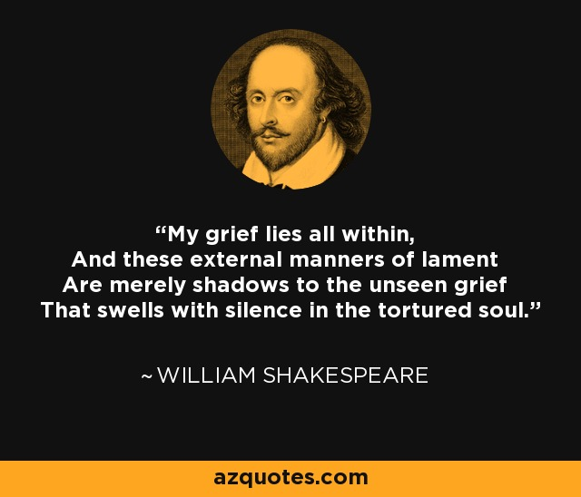 My grief lies all within, And these external manners of lament Are merely shadows to the unseen grief That swells with silence in the tortured soul. - William Shakespeare