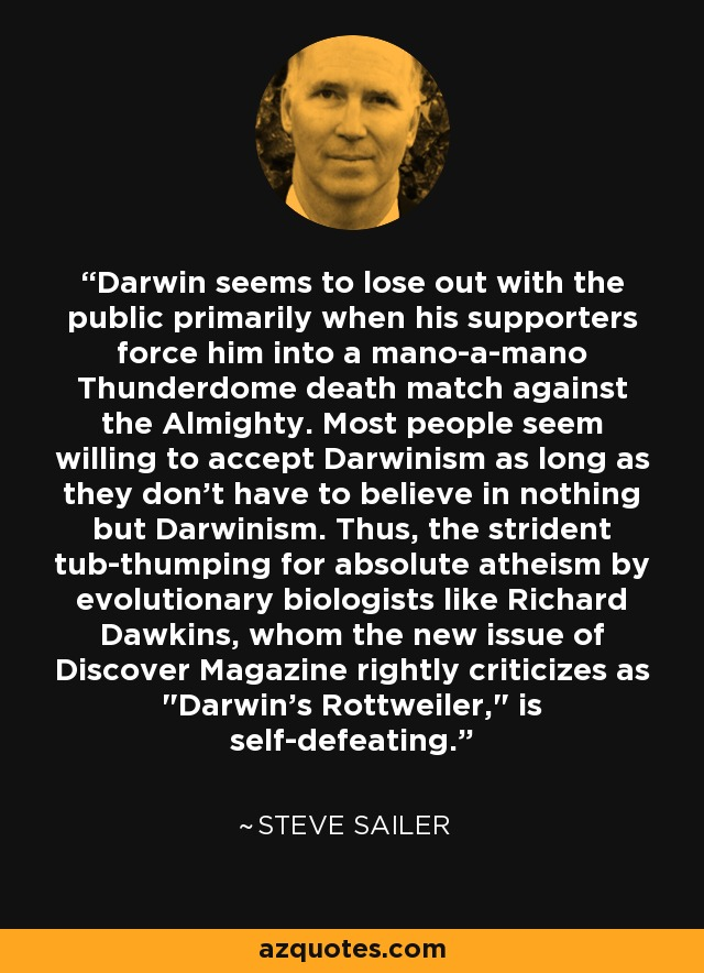 Darwin seems to lose out with the public primarily when his supporters force him into a mano-a-mano Thunderdome death match against the Almighty. Most people seem willing to accept Darwinism as long as they don't have to believe in nothing but Darwinism. Thus, the strident tub-thumping for absolute atheism by evolutionary biologists like Richard Dawkins, whom the new issue of Discover Magazine rightly criticizes as