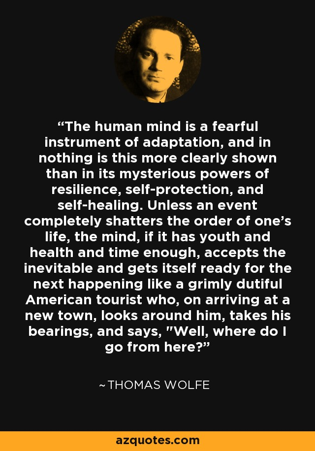 The human mind is a fearful instrument of adaptation, and in nothing is this more clearly shown than in its mysterious powers of resilience, self-protection, and self-healing. Unless an event completely shatters the order of one's life, the mind, if it has youth and health and time enough, accepts the inevitable and gets itself ready for the next happening like a grimly dutiful American tourist who, on arriving at a new town, looks around him, takes his bearings, and says,