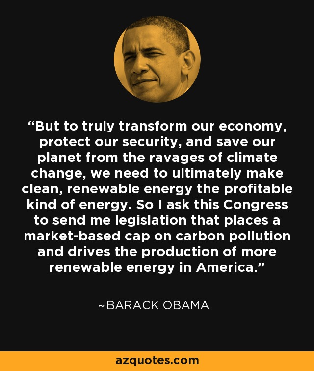 But to truly transform our economy, protect our security, and save our planet from the ravages of climate change, we need to ultimately make clean, renewable energy the profitable kind of energy. So I ask this Congress to send me legislation that places a market-based cap on carbon pollution and drives the production of more renewable energy in America. - Barack Obama