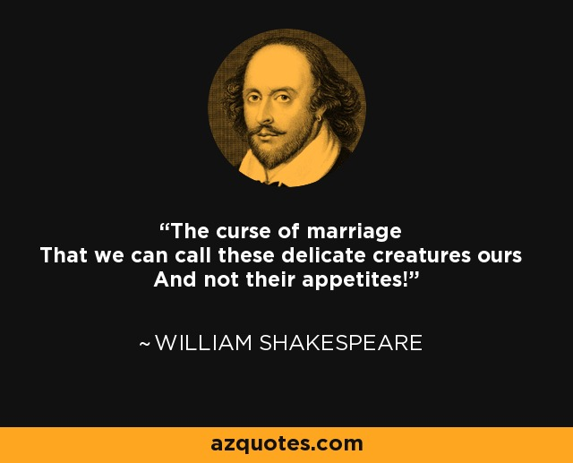 The curse of marriage That we can call these delicate creatures ours And not their appetites! - William Shakespeare