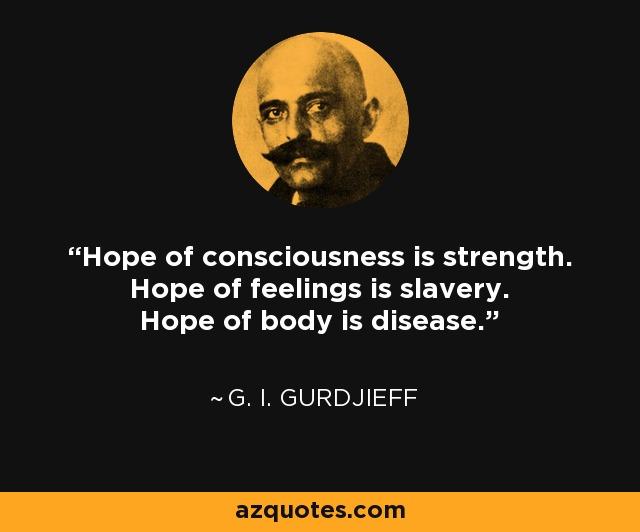 Hope of consciousness is strength. Hope of feelings is slavery. Hope of body is disease. - G. I. Gurdjieff