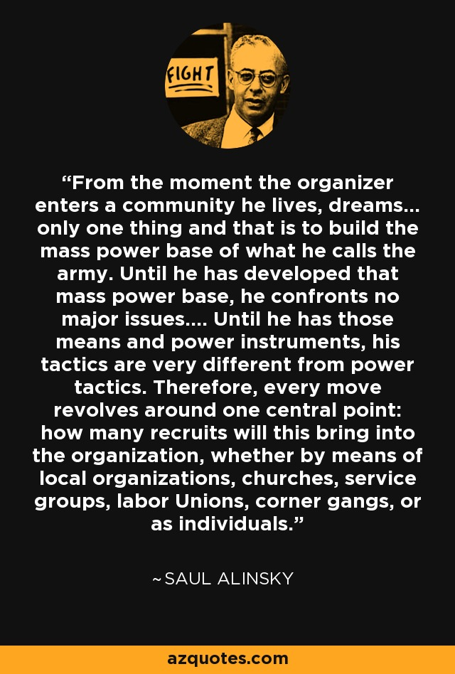 From the moment the organizer enters a community he lives, dreams... only one thing and that is to build the mass power base of what he calls the army. Until he has developed that mass power base, he confronts no major issues.... Until he has those means and power instruments, his tactics are very different from power tactics. Therefore, every move revolves around one central point: how many recruits will this bring into the organization, whether by means of local organizations, churches, service groups, labor Unions, corner gangs, or as individuals. - Saul Alinsky