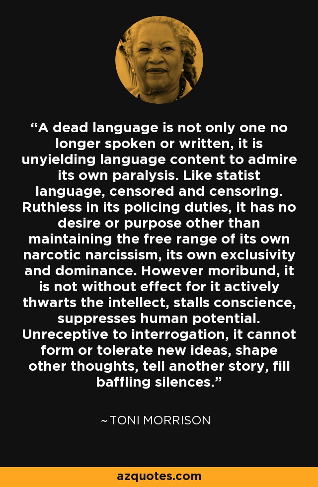 A dead language is not only one no longer spoken or written, it is unyielding language content to admire its own paralysis. Like statist language, censored and censoring. Ruthless in its policing duties, it has no desire or purpose other than maintaining the free range of its own narcotic narcissism, its own exclusivity and dominance. However moribund, it is not without effect for it actively thwarts the intellect, stalls conscience, suppresses human potential. Unreceptive to interrogation, it cannot form or tolerate new ideas, shape other thoughts, tell another story, fill baffling silences. - Toni Morrison