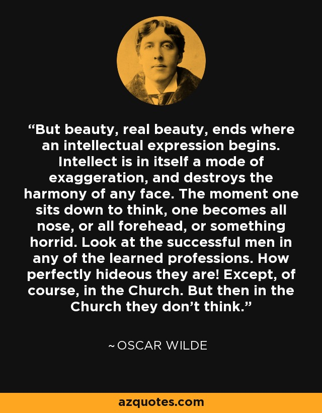 But beauty, real beauty, ends where an intellectual expression begins. Intellect is in itself a mode of exaggeration, and destroys the harmony of any face. The moment one sits down to think, one becomes all nose, or all forehead, or something horrid. Look at the successful men in any of the learned professions. How perfectly hideous they are! Except, of course, in the Church. But then in the Church they don't think. - Oscar Wilde