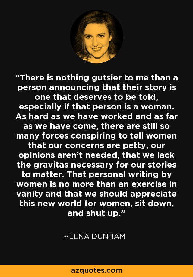 There is nothing gutsier to me than a person announcing that their story is one that deserves to be told, especially if that person is a woman. As hard as we have worked and as far as we have come, there are still so many forces conspiring to tell women that our concerns are petty, our opinions aren't needed, that we lack the gravitas necessary for our stories to matter. That personal writing by women is no more than an exercise in vanity and that we should appreciate this new world for women, sit down, and shut up. - Lena Dunham