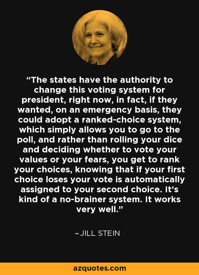 The states have the authority to change this voting system for president, right now, in fact, if they wanted, on an emergency basis, they could adopt a ranked-choice system, which simply allows you to go to the poll, and rather than rolling your dice and deciding whether to vote your values or your fears, you get to rank your choices, knowing that if your first choice loses your vote is automatically assigned to your second choice. It's kind of a no-brainer system. It works very well. - Jill Stein