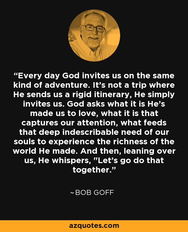 Every day God invites us on the same kind of adventure. It's not a trip where He sends us a rigid itinerary, He simply invites us. God asks what it is He's made us to love, what it is that captures our attention, what feeds that deep indescribable need of our souls to experience the richness of the world He made. And then, leaning over us, He whispers,