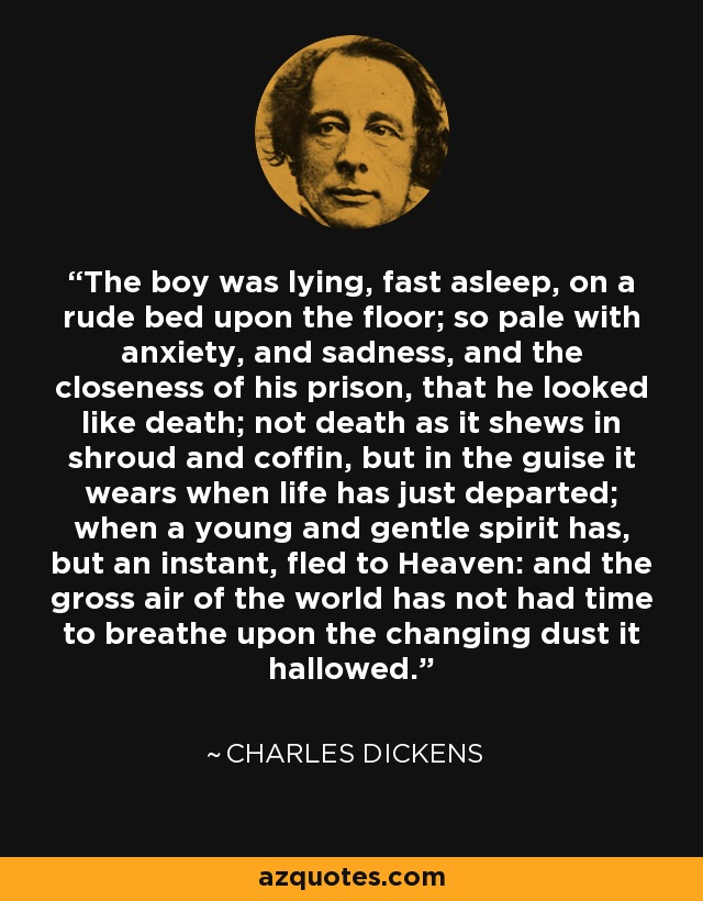 The boy was lying, fast asleep, on a rude bed upon the floor; so pale with anxiety, and sadness, and the closeness of his prison, that he looked like death; not death as it shews in shroud and coffin, but in the guise it wears when life has just departed; when a young and gentle spirit has, but an instant, fled to Heaven: and the gross air of the world has not had time to breathe upon the changing dust it hallowed. - Charles Dickens