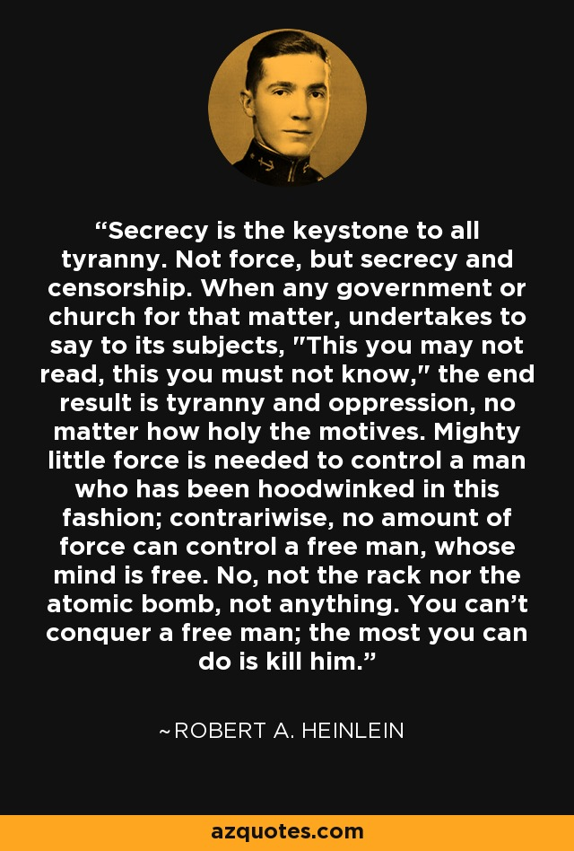 Secrecy is the keystone to all tyranny. Not force, but secrecy and censorship. When any government or church for that matter, undertakes to say to its subjects,