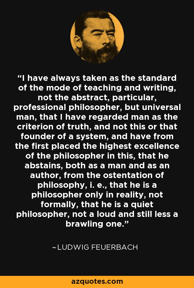 I have always taken as the standard of the mode of teaching and writing, not the abstract, particular, professional philosopher, but universal man, that I have regarded man as the criterion of truth, and not this or that founder of a system, and have from the first placed the highest excellence of the philosopher in this, that he abstains, both as a man and as an author, from the ostentation of philosophy, i. e., that he is a philosopher only in reality, not formally, that he is a quiet philosopher, not a loud and still less a brawling one. - Ludwig Feuerbach