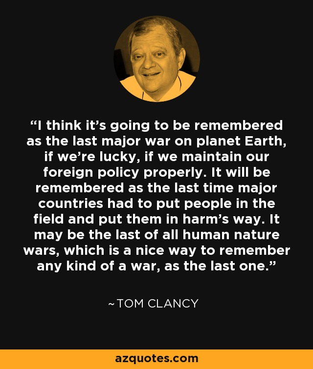 I think it's going to be remembered as the last major war on planet Earth, if we're lucky, if we maintain our foreign policy properly. It will be remembered as the last time major countries had to put people in the field and put them in harm's way. It may be the last of all human nature wars, which is a nice way to remember any kind of a war, as the last one. - Tom Clancy