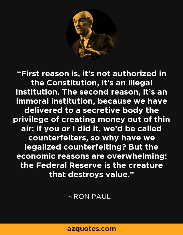 First reason is, it's not authorized in the Constitution, it's an illegal institution. The second reason, it's an immoral institution, because we have delivered to a secretive body the privilege of creating money out of thin air; if you or I did it, we'd be called counterfeiters, so why have we legalized counterfeiting? But the economic reasons are overwhelming: the Federal Reserve is the creature that destroys value. - Ron Paul