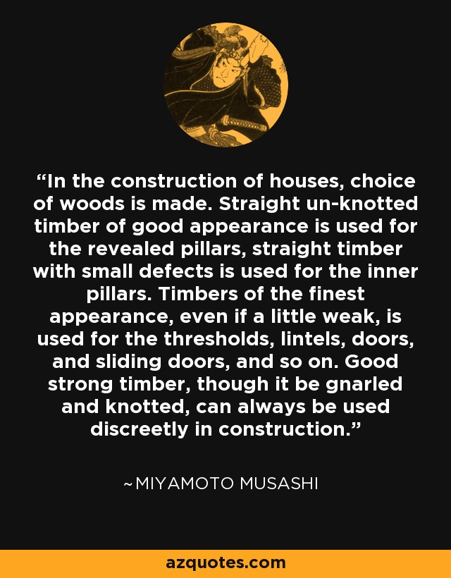 In the construction of houses, choice of woods is made. Straight un-knotted timber of good appearance is used for the revealed pillars, straight timber with small defects is used for the inner pillars. Timbers of the finest appearance, even if a little weak, is used for the thresholds, lintels, doors, and sliding doors, and so on. Good strong timber, though it be gnarled and knotted, can always be used discreetly in construction. - Miyamoto Musashi