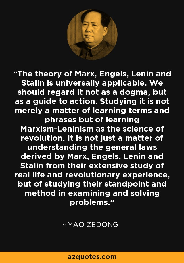 The theory of Marx, Engels, Lenin and Stalin is universally applicable. We should regard it not as a dogma, but as a guide to action. Studying it is not merely a matter of learning terms and phrases but of learning Marxism-Leninism as the science of revolution. It is not just a matter of understanding the general laws derived by Marx, Engels, Lenin and Stalin from their extensive study of real life and revolutionary experience, but of studying their standpoint and method in examining and solving problems. - Mao Zedong