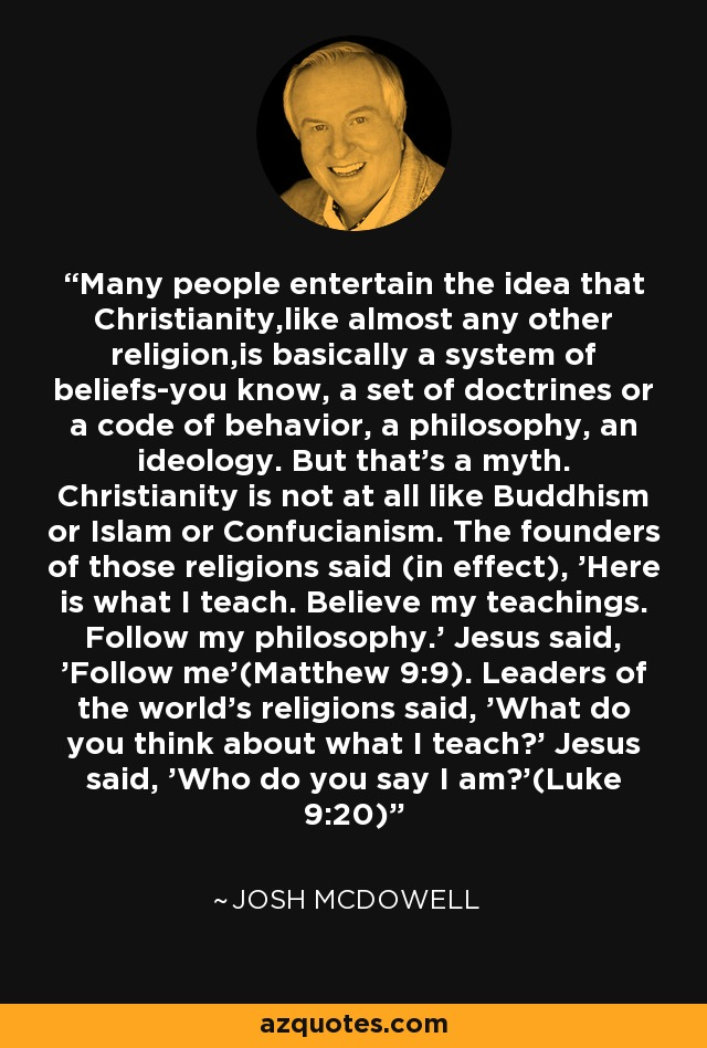 Many people entertain the idea that Christianity,like almost any other religion,is basically a system of beliefs-you know, a set of doctrines or a code of behavior, a philosophy, an ideology. But that's a myth. Christianity is not at all like Buddhism or Islam or Confucianism. The founders of those religions said (in effect), 'Here is what I teach. Believe my teachings. Follow my philosophy.' Jesus said, 'Follow me'(Matthew 9:9). Leaders of the world's religions said, 'What do you think about what I teach?' Jesus said, 'Who do you say I am?'(Luke 9:20) - Josh McDowell