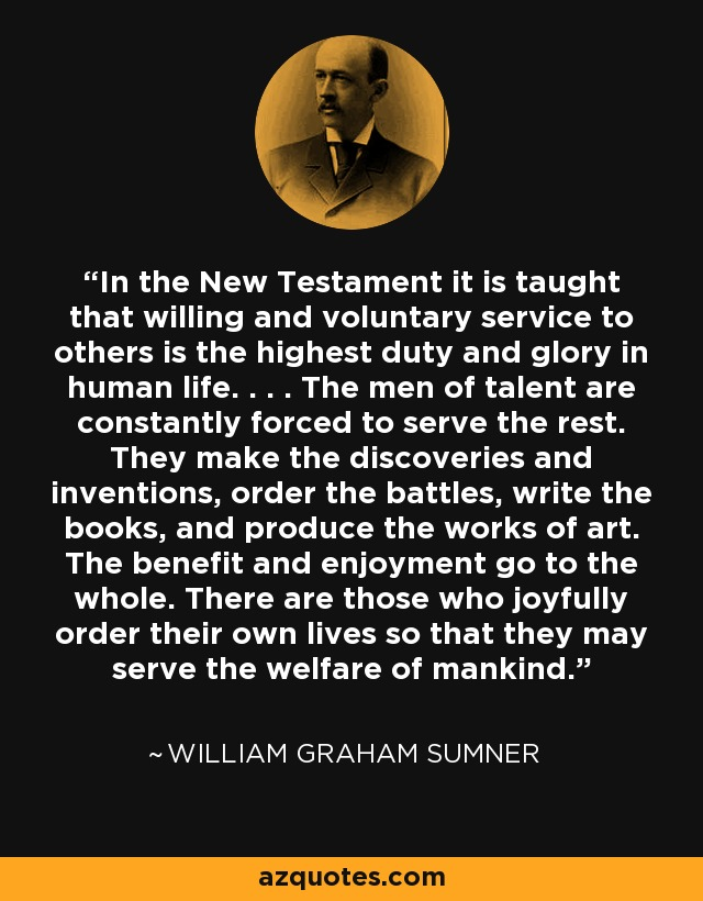 In the New Testament it is taught that willing and voluntary service to others is the highest duty and glory in human life. . . . The men of talent are constantly forced to serve the rest. They make the discoveries and inventions, order the battles, write the books, and produce the works of art. The benefit and enjoyment go to the whole. There are those who joyfully order their own lives so that they may serve the welfare of mankind. - William Graham Sumner