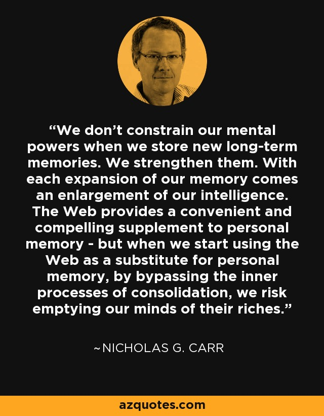 We don't constrain our mental powers when we store new long-term memories. We strengthen them. With each expansion of our memory comes an enlargement of our intelligence. The Web provides a convenient and compelling supplement to personal memory - but when we start using the Web as a substitute for personal memory, by bypassing the inner processes of consolidation, we risk emptying our minds of their riches. - Nicholas G. Carr