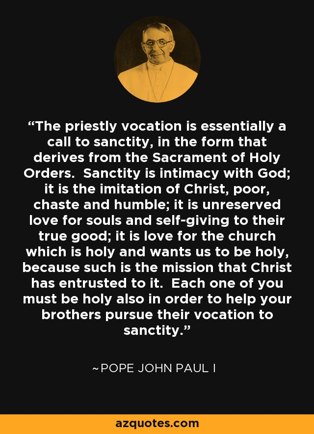 The priestly vocation is essentially a call to sanctity, in the form that derives from the Sacrament of Holy Orders. Sanctity is intimacy with God; it is the imitation of Christ, poor, chaste and humble; it is unreserved love for souls and self-giving to their true good; it is love for the church which is holy and wants us to be holy, because such is the mission that Christ has entrusted to it. Each one of you must be holy also in order to help your brothers pursue their vocation to sanctity. - Pope John Paul I
