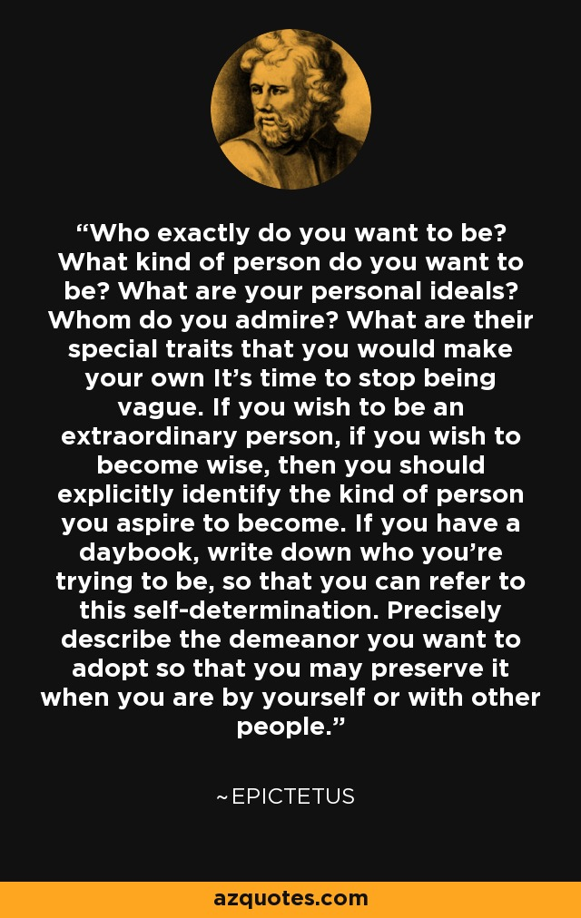 Who exactly do you want to be? What kind of person do you want to be? What are your personal ideals? Whom do you admire? What are their special traits that you would make your own It's time to stop being vague. If you wish to be an extraordinary person, if you wish to become wise, then you should explicitly identify the kind of person you aspire to become. If you have a daybook, write down who you're trying to be, so that you can refer to this self-determination. Precisely describe the demeanor you want to adopt so that you may preserve it when you are by yourself or with other people. - Epictetus