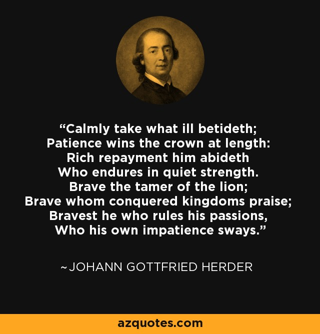 Calmly take what ill betideth; Patience wins the crown at length: Rich repayment him abideth Who endures in quiet strength. Brave the tamer of the lion; Brave whom conquered kingdoms praise; Bravest he who rules his passions, Who his own impatience sways. - Johann Gottfried Herder
