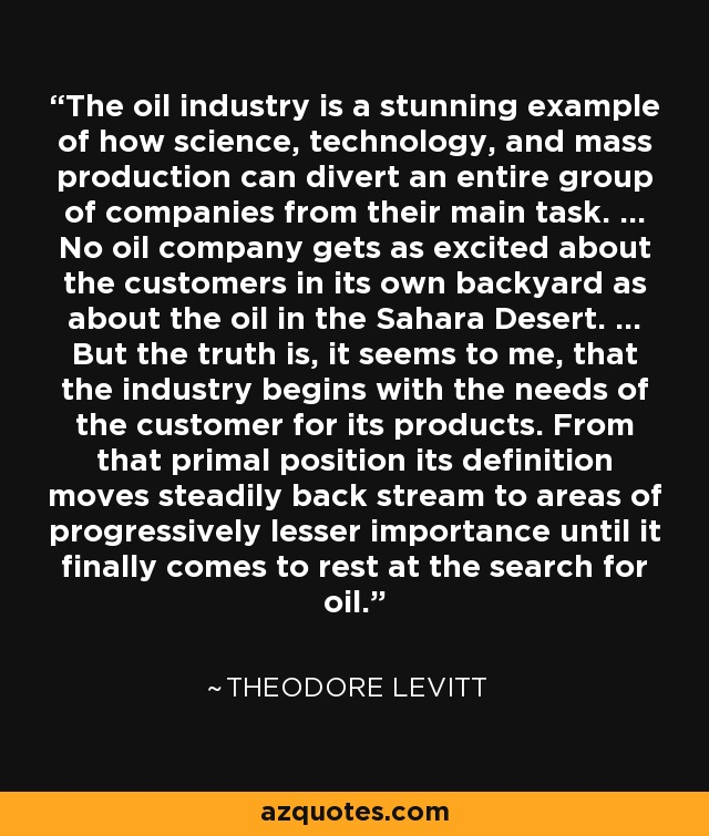 The oil industry is a stunning example of how science, technology, and mass production can divert an entire group of companies from their main task. ... No oil company gets as excited about the customers in its own backyard as about the oil in the Sahara Desert. ... But the truth is, it seems to me, that the industry begins with the needs of the customer for its products. From that primal position its definition moves steadily back stream to areas of progressively lesser importance until it finally comes to rest at the search for oil. - Theodore Levitt