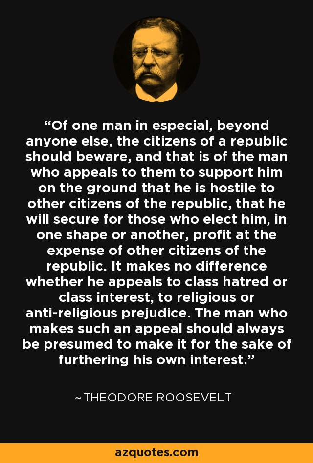 Of one man in especial, beyond anyone else, the citizens of a republic should beware, and that is of the man who appeals to them to support him on the ground that he is hostile to other citizens of the republic, that he will secure for those who elect him, in one shape or another, profit at the expense of other citizens of the republic. It makes no difference whether he appeals to class hatred or class interest, to religious or anti-religious prejudice. The man who makes such an appeal should always be presumed to make it for the sake of furthering his own interest. - Theodore Roosevelt