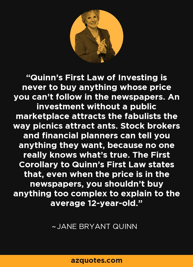 Quinn's First Law of Investing is never to buy anything whose price you can't follow in the newspapers. An investment without a public marketplace attracts the fabulists the way picnics attract ants. Stock brokers and financial planners can tell you anything they want, because no one really knows what's true. The First Corollary to Quinn's First Law states that, even when the price is in the newspapers, you shouldn't buy anything too complex to explain to the average 12-year-old. - Jane Bryant Quinn