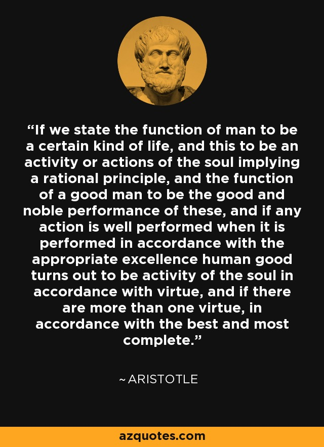 If we state the function of man to be a certain kind of life, and this to be an activity or actions of the soul implying a rational principle, and the function of a good man to be the good and noble performance of these, and if any action is well performed when it is performed in accordance with the appropriate excellence human good turns out to be activity of the soul in accordance with virtue, and if there are more than one virtue, in accordance with the best and most complete. - Aristotle