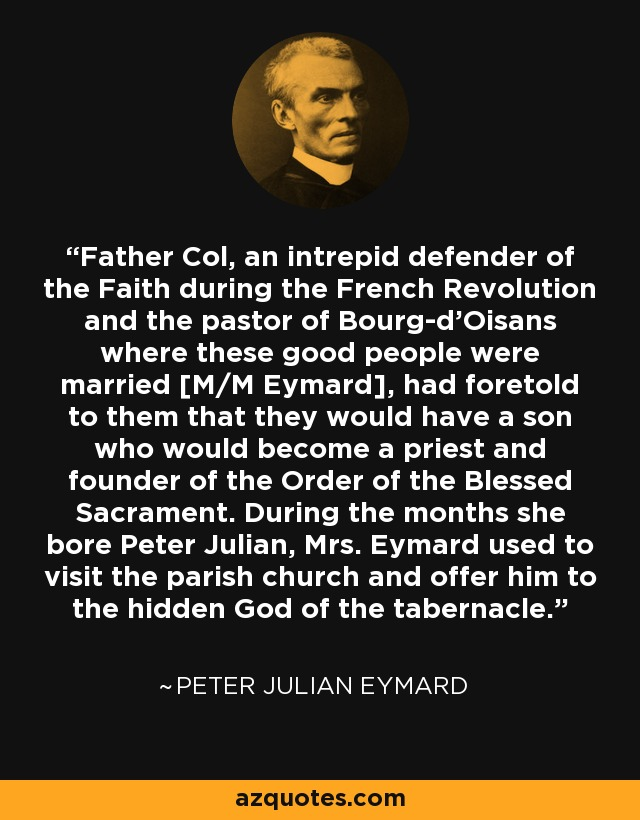 Father Col, an intrepid defender of the Faith during the French Revolution and the pastor of Bourg-d'Oisans where these good people were married [M/M Eymard], had foretold to them that they would have a son who would become a priest and founder of the Order of the Blessed Sacrament. During the months she bore Peter Julian, Mrs. Eymard used to visit the parish church and offer him to the hidden God of the tabernacle. - Peter Julian Eymard