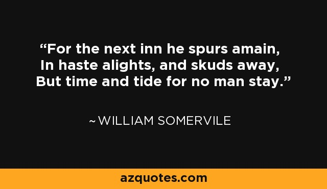 For the next inn he spurs amain, In haste alights, and skuds away, But time and tide for no man stay. - William Somervile