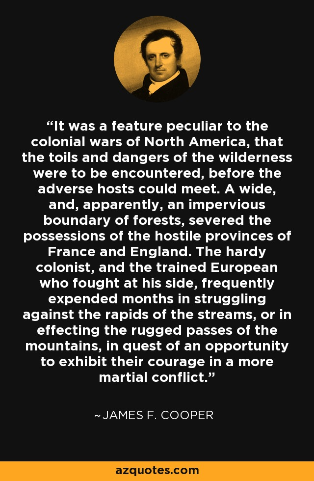 It was a feature peculiar to the colonial wars of North America, that the toils and dangers of the wilderness were to be encountered, before the adverse hosts could meet. A wide, and, apparently, an impervious boundary of forests, severed the possessions of the hostile provinces of France and England. The hardy colonist, and the trained European who fought at his side, frequently expended months in struggling against the rapids of the streams, or in effecting the rugged passes of the mountains, in quest of an opportunity to exhibit their courage in a more martial conflict. - James F. Cooper